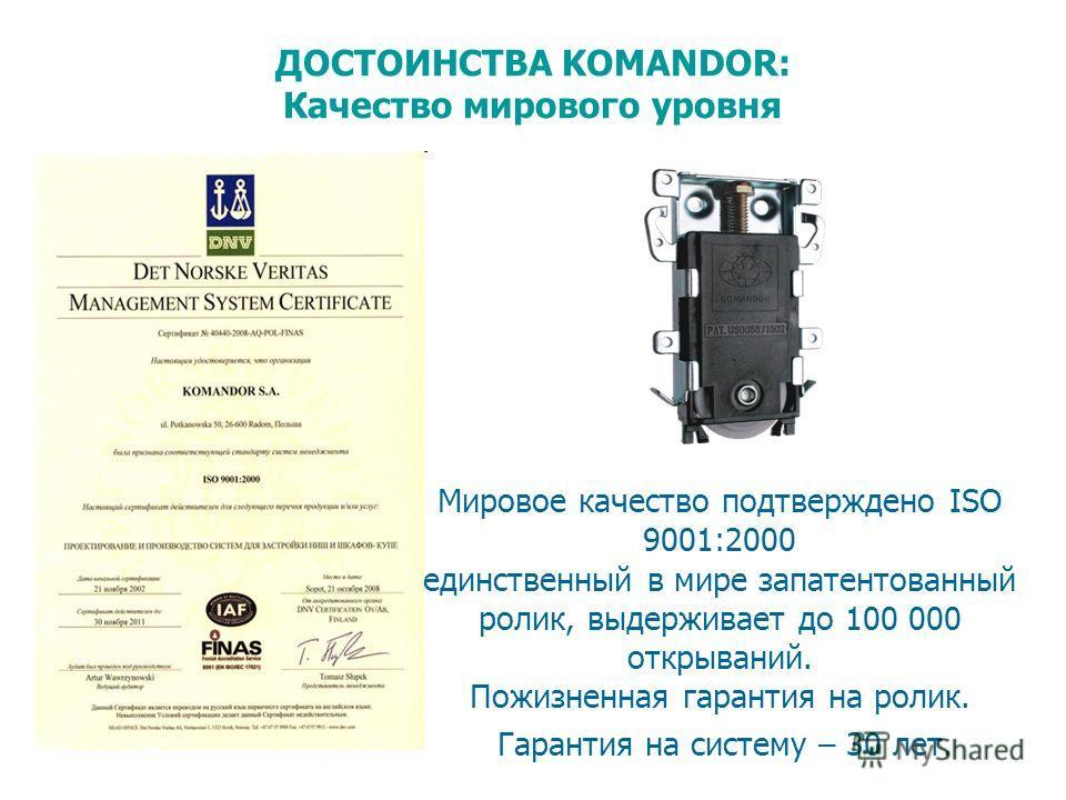 ДОСТОИНСТВА KOMANDOR: Качество мирового уровня Мировое качество подтверждено ISO 9001:2000 единственный в мире запатентованный ролик, выдерживает до 100 000 открываний. Пожизненная гарантия на ролик. Гарантия на систему – 30 лет.