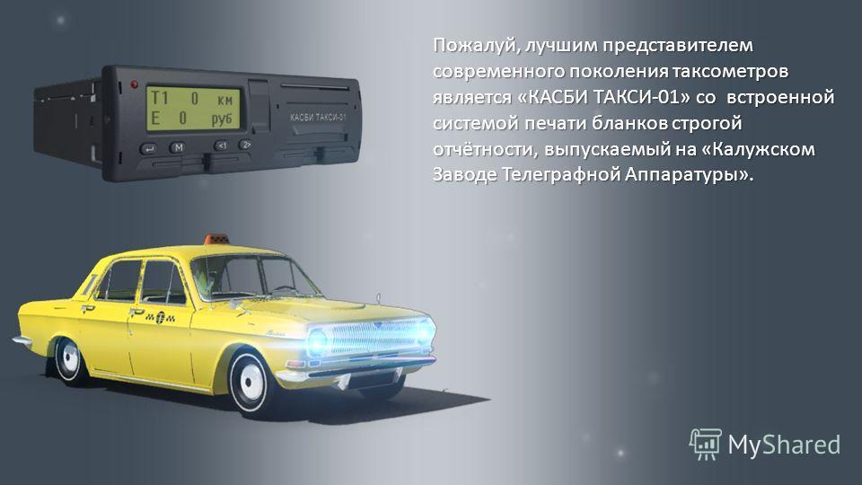 Пожалуй, лучшим представителем современного поколения таксометров является « КАСБИ ТАКСИ -01» со встроенной системой печати бланков строгой отчётности, выпускаемый на « Калужском Заводе Телеграфной Аппаратуры ».
