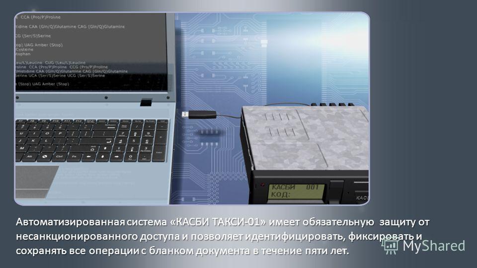 Автоматизированная система « КАСБИ ТАКСИ -01» имеет обязательную защиту от несанкционированного доступа и позволяет идентифицировать, фиксировать и сохранять все операции с бланком документа в течение пяти лет.