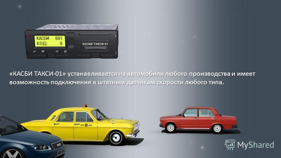 « КАСБИ ТАКСИ -01» устанавливается на автомобили любого производства и имеет возможность подключения к штатным датчикам скорости любого типа.