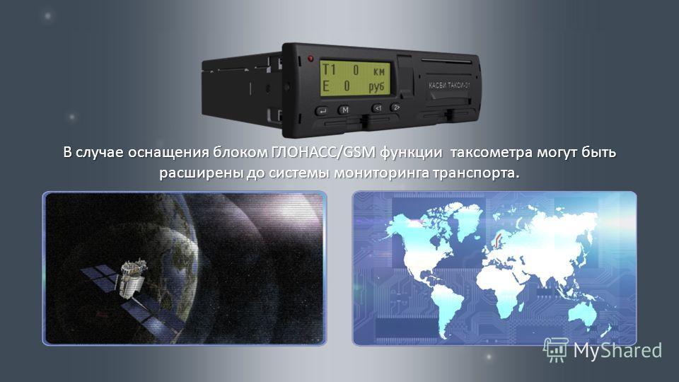 В случае оснащения блоком ГЛОНАСС /GSM функции таксометра могут быть расширены до системы мониторинга транспорта.