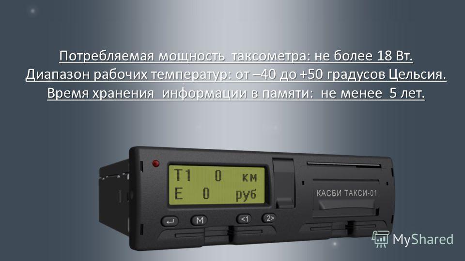 Потребляемая мощность таксометра : не более 18 Вт. Диапазон рабочих температур : от –40 до +50 градусов Цельсия. Время хранения информации в памяти : не менее 5 лет.