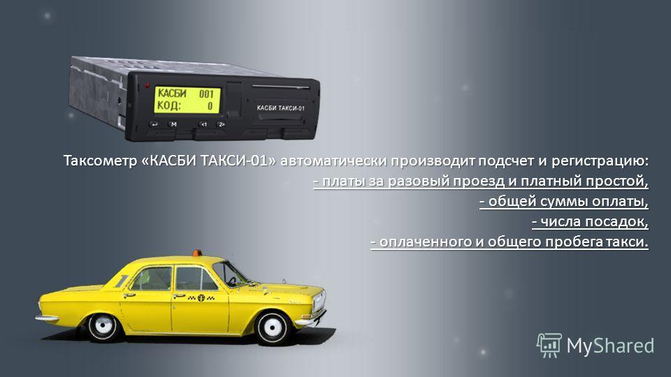 Таксометр « КАСБИ ТАКСИ -01» автоматически производит подсчет и регистрацию : - платы за разовый проезд и платный простой, - общей суммы оплаты, - числа посадок, - оплаченного и общего пробега такси.