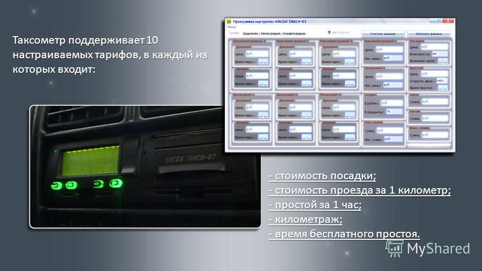 Таксометр поддерживает 10 настраиваемых тарифов, в каждый из которых входит : - стоимость посадки ; - стоимость проезда за 1 километр ; - простой за 1 час ; - километраж ; - время бесплатного простоя.