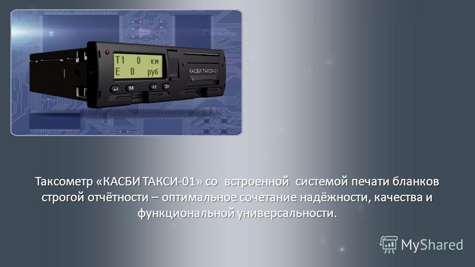 Таксометр « КАСБИ ТАКСИ -01» со встроенной системой печати бланков строгой отчётности – оптимальное сочетание надёжности, качества и функциональной универсальности.