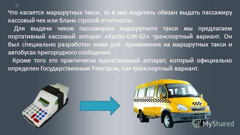 Что касается маршрутных такси, то в них водитель обязан выдать пассажиру кассовый чек или бланк строгой отчетности. Для выдачи чеков пассажирам маршрутного такси мы предлагаем портативный кассовый аппарат «Касби-03К-02» транспортный вариант. Он был с