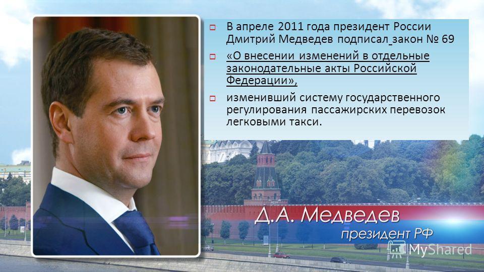 В апреле 2011 года президент России Дмитрий Медведев подписал закон 69 « О внесении изменений в отдельные законодательные акты Российской Федерации », изменивший систему государственного регулирования пассажирских перевозок легковыми такси.