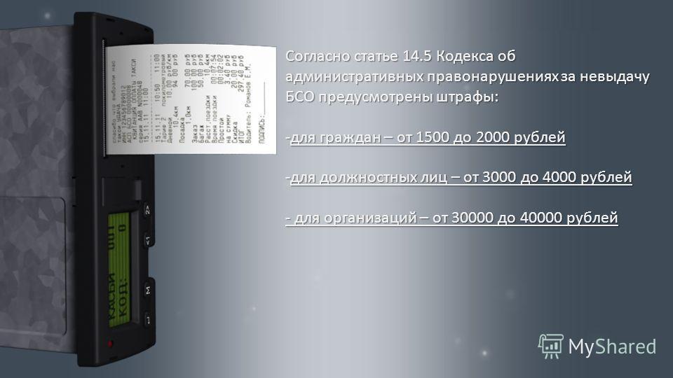 Согласно статье 14.5 Кодекса об административных правонарушениях за невыдачу БСО предусмотрены штрафы : -для граждан – от 1500 до 2000 рублей -для должностных лиц – от 3000 до 4000 рублей - для организаций – от 30000 до 40000 рублей