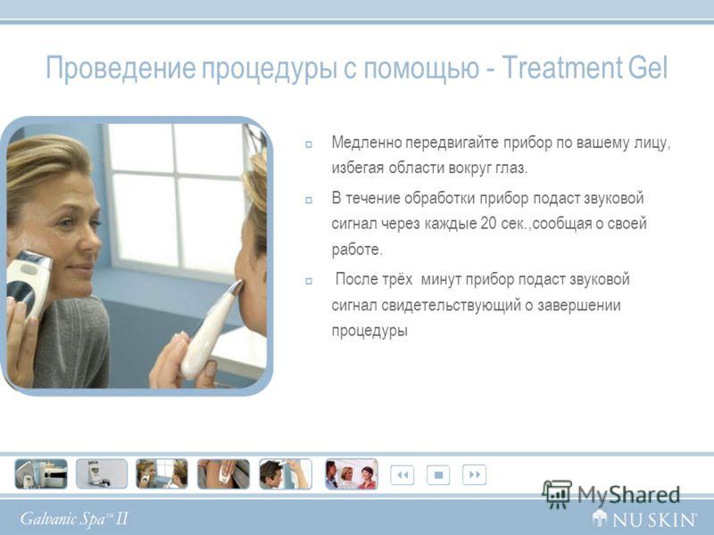 Проведение процедуры с помощью - Treatment Gel Медленно передвигайте прибор по вашему лицу, избегая области вокруг глаз. В течение обработки прибор подаст звуковой сигнал через каждые 20 сек.,сообщая о своей работе. После трёх минут прибор подаст зву