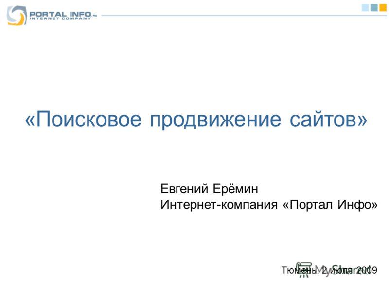 «Поисковое продвижение сайтов» Евгений Ерёмин Интернет-компания «Портал Инфо» Тюмень, 2 июля 2009