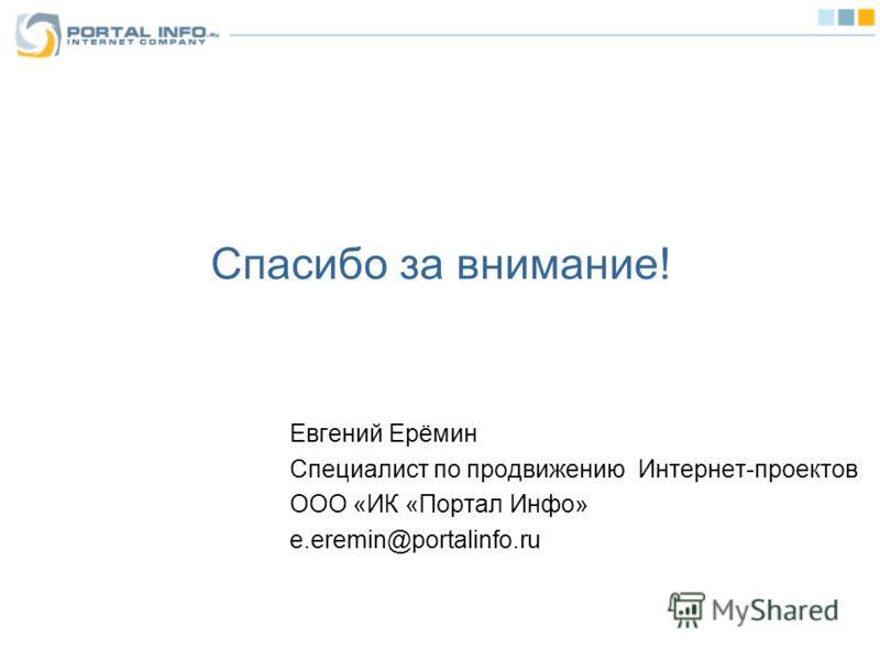 Спасибо за внимание! Евгений Ерёмин Специалист по продвижению Интернет-проектов ООО «ИК «Портал Инфо» e.eremin@portalinfo.ru