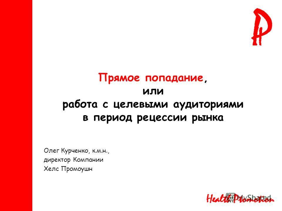 Прямое попадание, или работа с целевыми аудиториями в период рецессии рынка Олег Курченко, к.м.н., директор Компании Хелс Промоушн