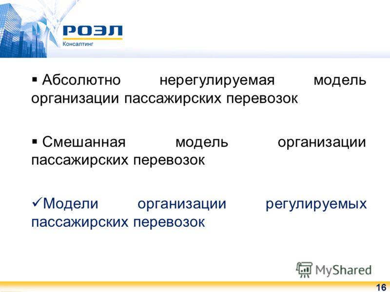 Абсолютно нерегулируемая модель организации пассажирских перевозок Смешанная модель организации пассажирских перевозок Модели организации регулируемых пассажирских перевозок 16