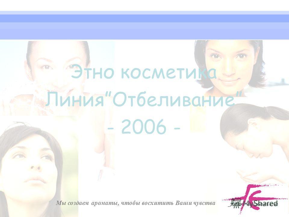 Мы создаем ароматы, чтобы восхитить Ваши чувства Этно косметика ЛинияОтбеливание - 2006 -