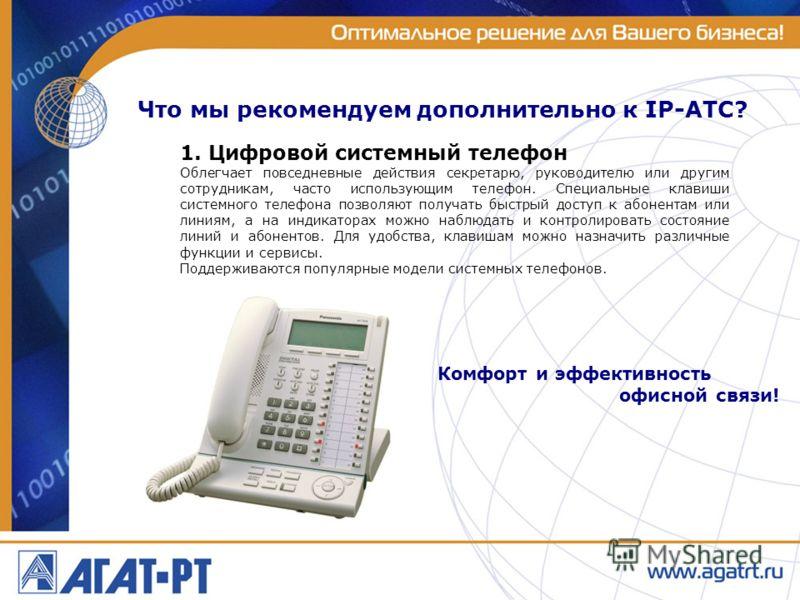 Что мы рекомендуем дополнительно к IP-АТС? 1. Цифровой системный телефон Облегчает повседневные действия секретарю, руководителю или другим сотрудникам, часто использующим телефон. Специальные клавиши системного телефона позволяют получать быстрый до