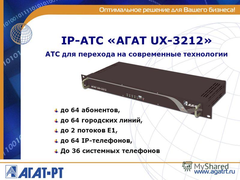 до 64 абонентов, до 64 городских линий, до 2 потоков Е1, до 64 IP-телефонов, До 36 системных телефонов АТС для перехода на современные технологии IP-АТС «АГАТ UX-3212»