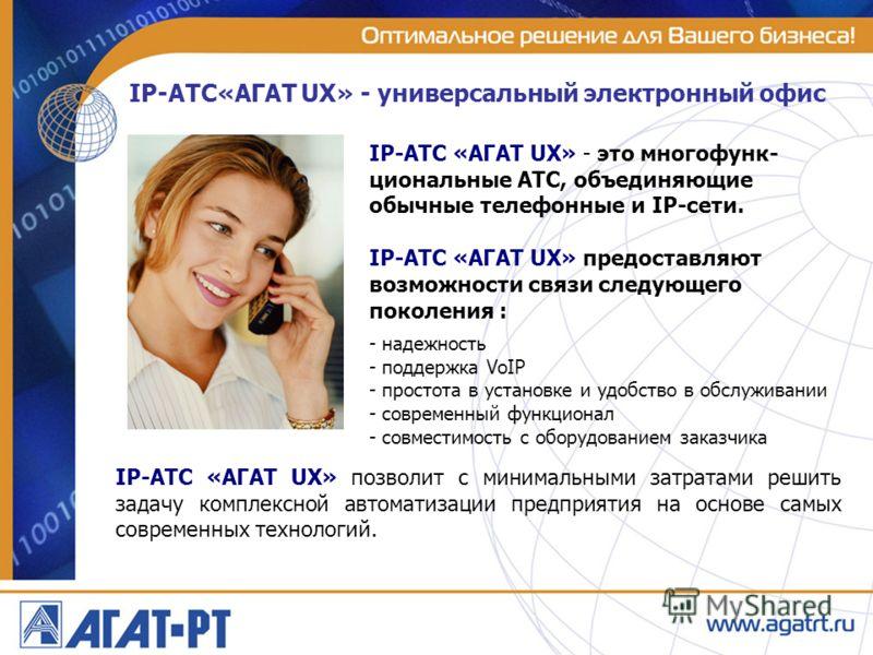 IP-ATC«АГАТ UX» - универсальный электронный офис IP-АТС «АГАТ UX» позволит с минимальными затратами решить задачу комплексной автоматизации предприятия на основе самых современных технологий. IP-АТС «АГАТ UX» - это многофунк- циональные АТС, объединя