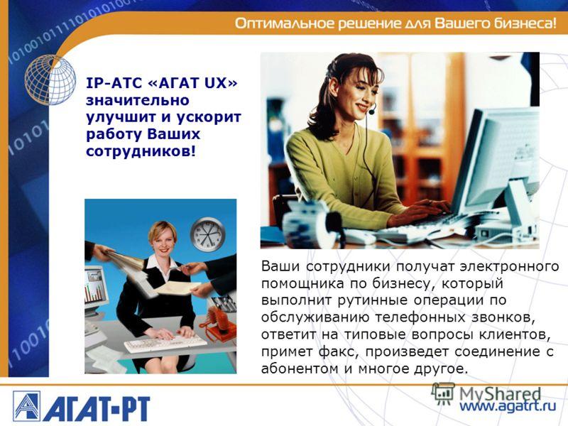 IP-АТС «АГАТ UX» значительно улучшит и ускорит работу Ваших сотрудников! Ваши сотрудники получат электронного помощника по бизнесу, который выполнит рутинные операции по обслуживанию телефонных звонков, ответит на типовые вопросы клиентов, примет фак