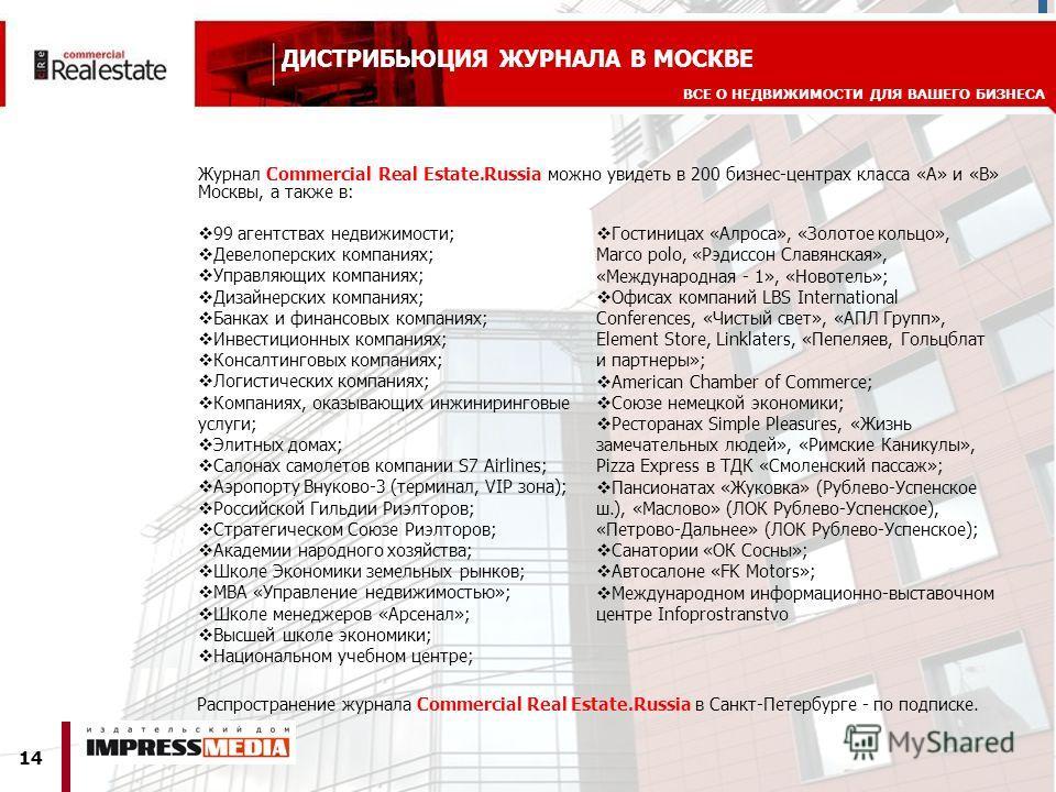 14 ВСЕ О НЕДВИЖИМОСТИ ДЛЯ ВАШЕГО БИЗНЕСА ДИСТРИБЬЮЦИЯ ЖУРНАЛА В МОСКВЕ Журнал Commerсial Real Estate.Russia можно увидеть в 200 бизнес-центрах класса «А» и «B» Москвы, а также в: 99 агентствах недвижимости; Девелоперских компаниях; Управляющих компан