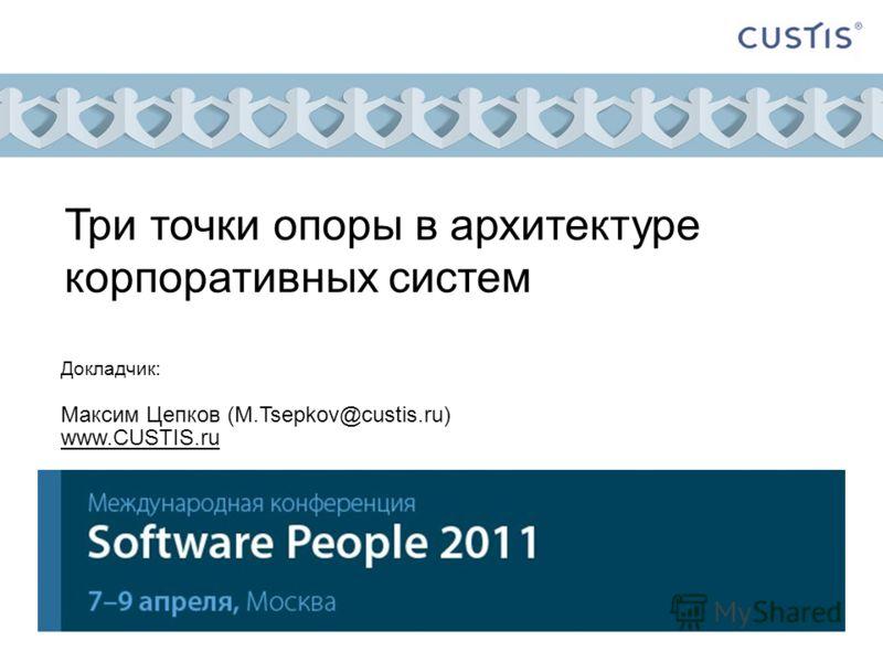 Три точки опоры в архитектуре корпоративных систем Докладчик: Максим Цепков (M.Tsepkov@custis.ru) www.CUSTIS.ru
