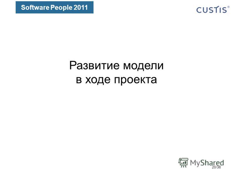 Software People 2011 Развитие модели в ходе проекта 20/36