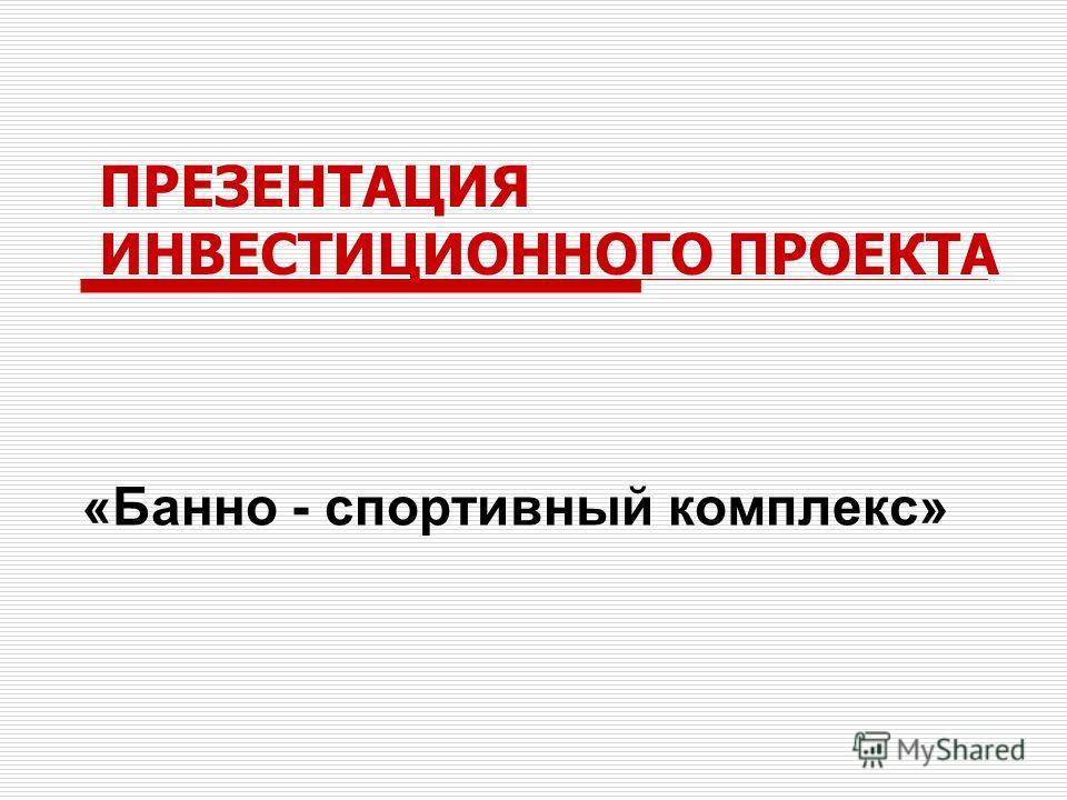ПРЕЗЕНТАЦИЯ ИНВЕСТИЦИОННОГО ПРОЕКТА «Банно - спортивный комплекс»