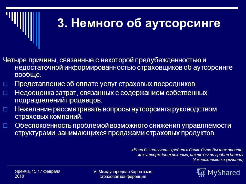 VI Международная Карпатская страховая конференция Яремча, 15-17 февраля 2010 3. Немного об аутсорсинге «Если бы получить кредит в банке было бы так просто, как утверждает реклама, никто бы не грабил банки» (Американское изречение) Четыре причины, свя