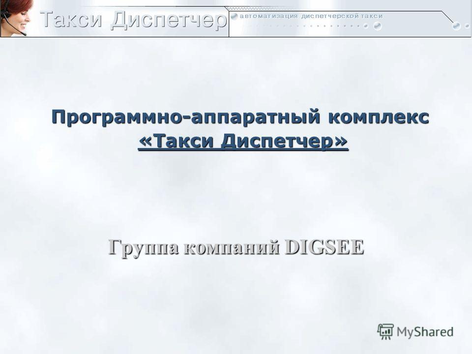 Программно-аппаратный комплекс «Такси Диспетчер» Группа компаний DIGSEE