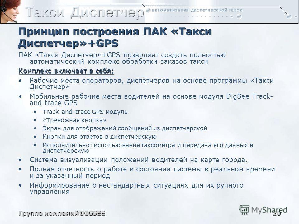 Группа компаний DIGSEE20 Принцип построения ПАК «Такси Диспетчер»+GPS ПАК «Такси Диспетчер»+GPS позволяет создать полностью автоматический комплекс обработки заказов такси Комплекс включает в себя: Рабочие места операторов, диспетчеров на основе прог