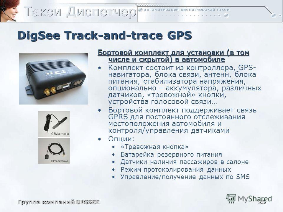 Группа компаний DIGSEE25 DigSee Track-and-trace GPS Бортовой комплект для установки (в том числе и скрытой) в автомобиле Комплект состоит из контроллера, GPS- навигатора, блока связи, антенн, блока питания, стабилизатора напряжения, опционально – акк