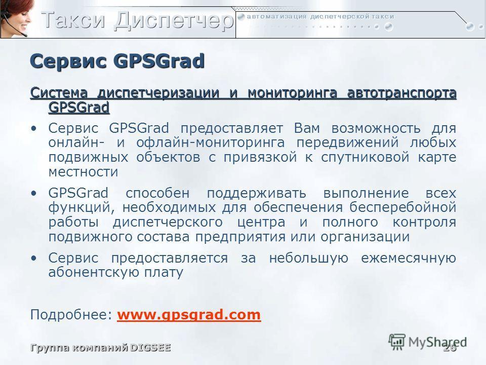 Группа компаний DIGSEE26 Сервис GPSGrad Система диспетчеризации и мониторинга автотранспорта GPSGrad Сервис GPSGrad предоставляет Вам возможность для онлайн- и офлайн-мониторинга передвижений любых подвижных объектов с привязкой к спутниковой карте м