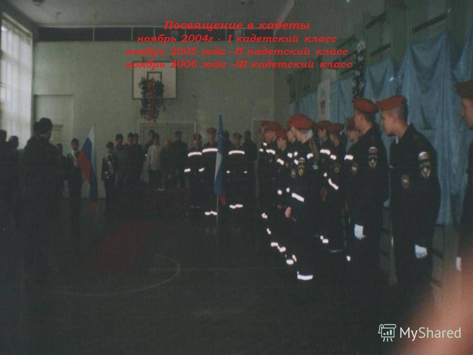Посвящение в кадеты ноябрь 2004г - I кадетский класс ноябрь 2005 года –II кадетский класс ноябрь 2006 года –III кадетский класс