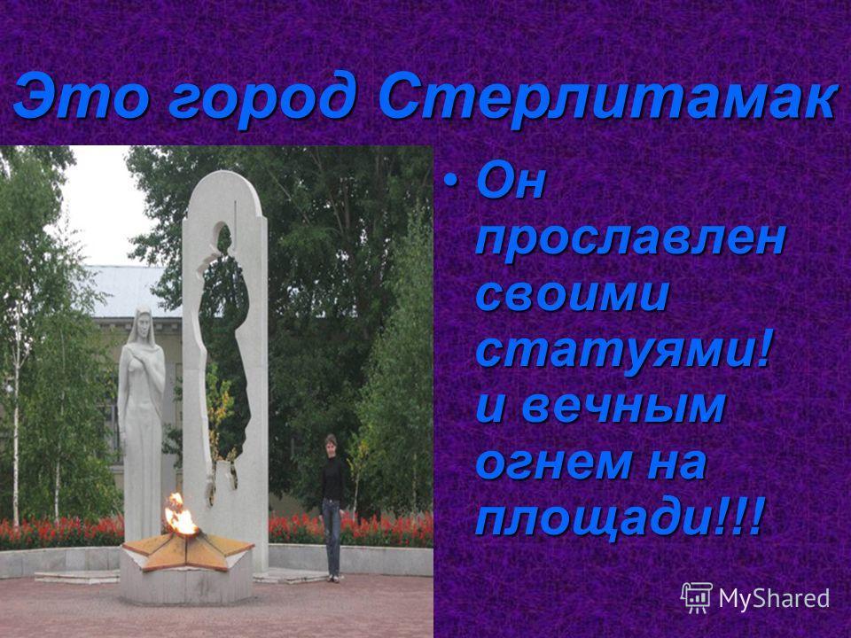 Он прославлен своими статуями! и вечным огнем на площади!!!Он прославлен своими статуями! и вечным огнем на площади!!! Это город Стерлитамак
