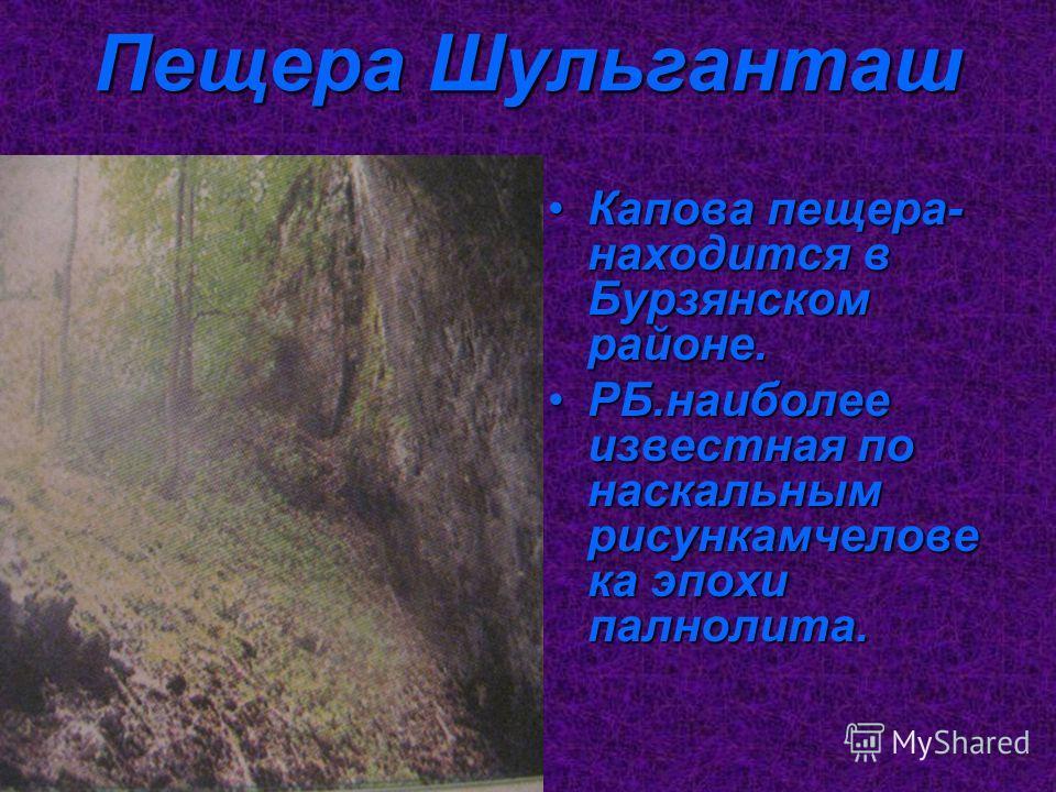 Пещера Шульганташ Капова пещера- находится в Бурзянском районе.Капова пещера- находится в Бурзянском районе. РБ.наиболее известная по наскальным рисункамчелове ка эпохи палнолита.РБ.наиболее известная по наскальным рисункамчелове ка эпохи палнолита.