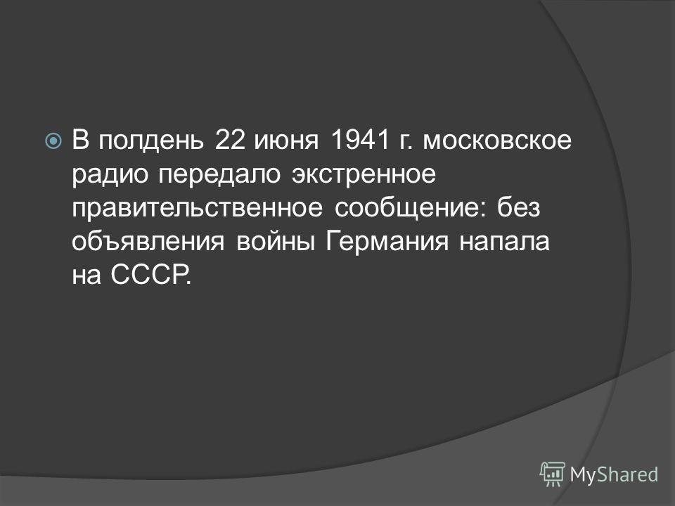 В полдень 22 июня 1941 г. московское радио передало экстренное правительственное сообщение: без объявления войны Германия напала на СССР.
