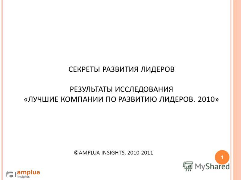 СЕКРЕТЫ РАЗВИТИЯ ЛИДЕРОВ РЕЗУЛЬТАТЫ ИССЛЕДОВАНИЯ «ЛУЧШИЕ КОМПАНИИ ПО РАЗВИТИЮ ЛИДЕРОВ. 2010» ©AMPLUA INSIGHTS, 2010-2011 1