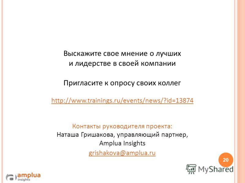 Выскажите свое мнение о лучших и лидерстве в своей компании Пригласите к опросу своих коллег http://www.trainings.ru/events/news/?id=13874 Контакты руководителя проекта: Наташа Гришакова, управляющий партнер, Amplua Insights grishakova@amplua.ru http