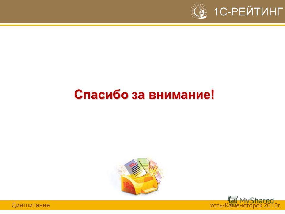 Спасибо за внимание! 1С-РЕЙТИНГ Диетпитание Усть-Каменогорск 2010г.