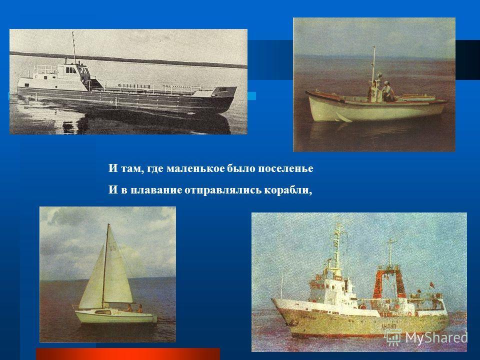 И там, где маленькое было поселенье И в плавание отправлялись корабли,