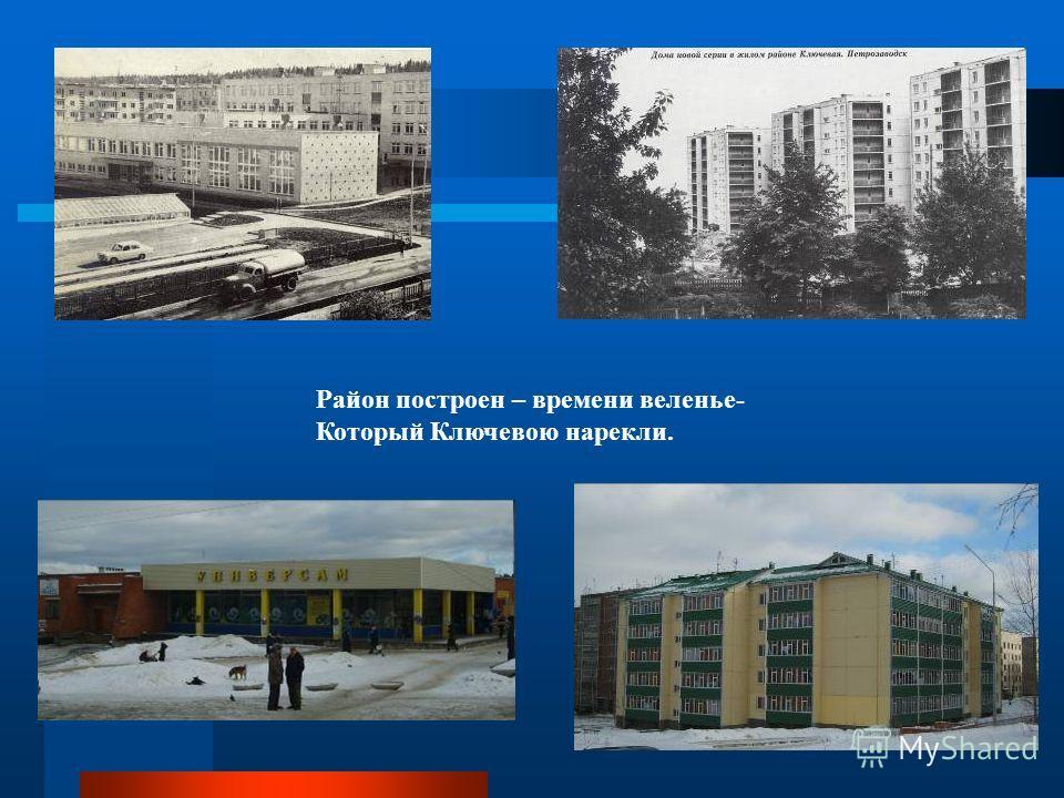 Район построен – времени веленье- Который Ключевою нарекли.