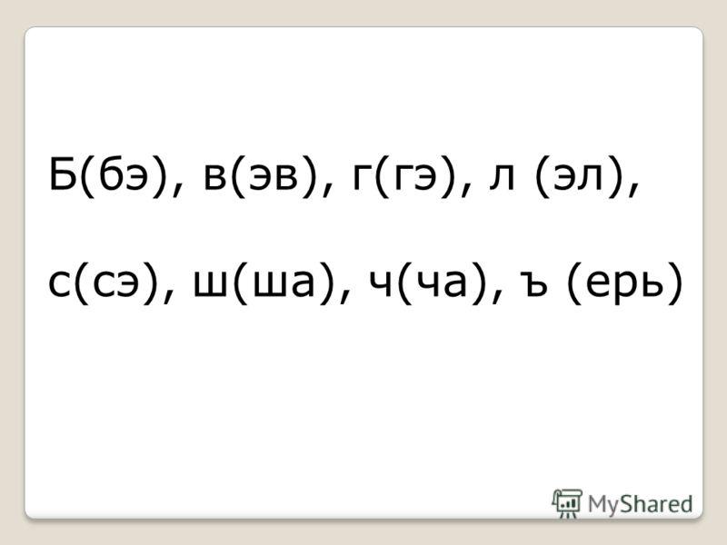 Б(бэ), в(эв), г(гэ), л (эл), с(сэ), ш(ша), ч(ча), ъ (ерь)
