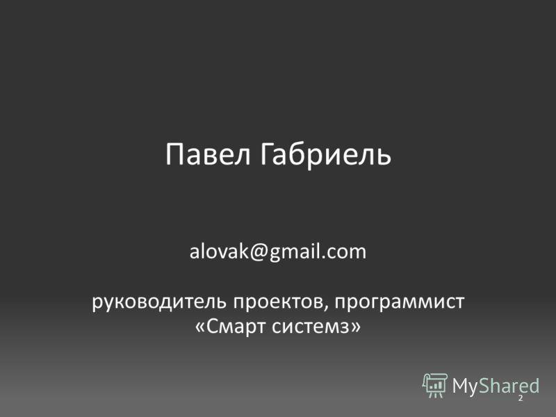 Павел Габриель alovak@gmail.com руководитель проектов, программист «Смарт системз» 2