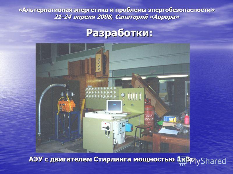 «Альтернативная энергетика и проблемы энергобезопасности» 21-24 апреля 2008, Санаторий «Аврора» Разработки: АЭУ с двигателем Стирлинга мощностью 1кВт