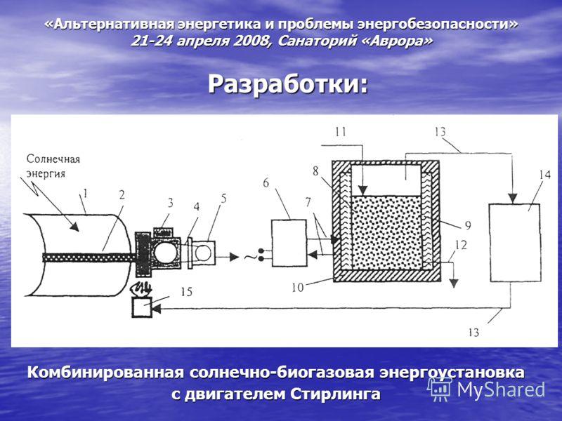 «Альтернативная энергетика и проблемы энергобезопасности» 21-24 апреля 2008, Санаторий «Аврора» Разработки: Комбинированная солнечно-биогазовая энергоустановка с двигателем Стирлинга