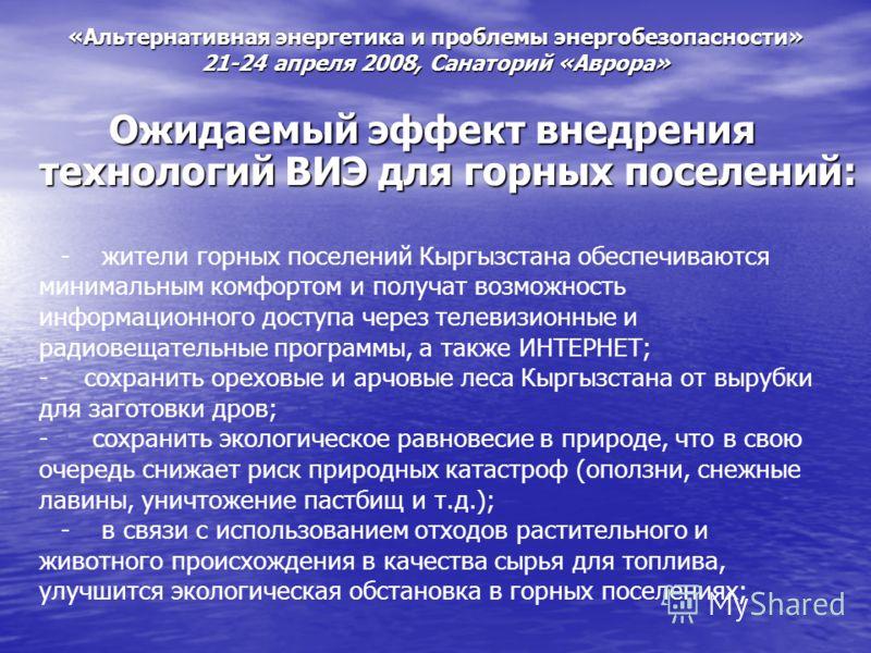 «Альтернативная энергетика и проблемы энергобезопасности» 21-24 апреля 2008, Санаторий «Аврора» Ожидаемый эффект внедрения технологий ВИЭ для горных поселений: - жители горных поселений Кыргызстана обеспечиваются минимальным комфортом и получат возмо