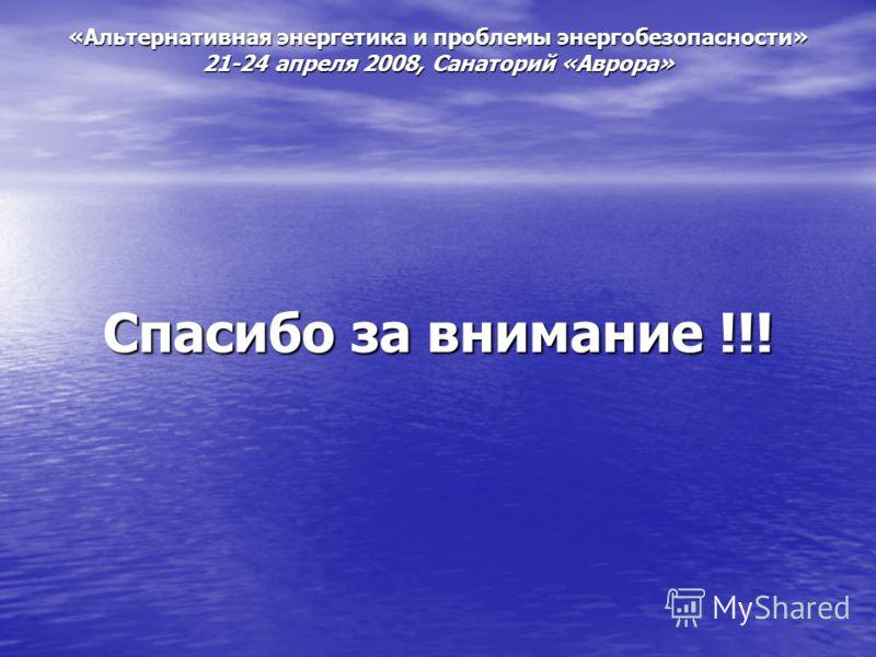 «Альтернативная энергетика и проблемы энергобезопасности» 21-24 апреля 2008, Санаторий «Аврора» Спасибо за внимание !!!