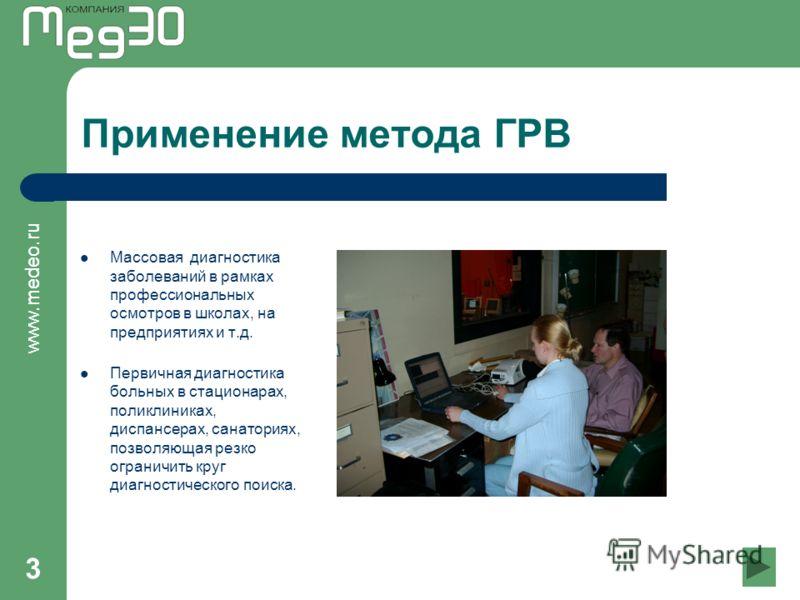 www.medeo.ru 3 Применение метода ГРВ Массовая диагностика заболеваний в рамках профессиональных осмотров в школах, на предприятиях и т.д. Первичная диагностика больных в стационарах, поликлиниках, диспансерах, санаториях, позволяющая резко ограничить