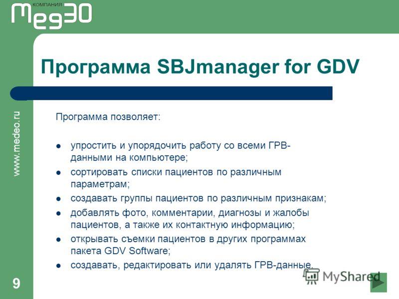 www.medeo.ru 9 Программа SBJmanager for GDV Программа позволяет: упростить и упорядочить работу со всеми ГРВ- данными на компьютере; сортировать списки пациентов по различным параметрам; создавать группы пациентов по различным признакам; добавлять фо