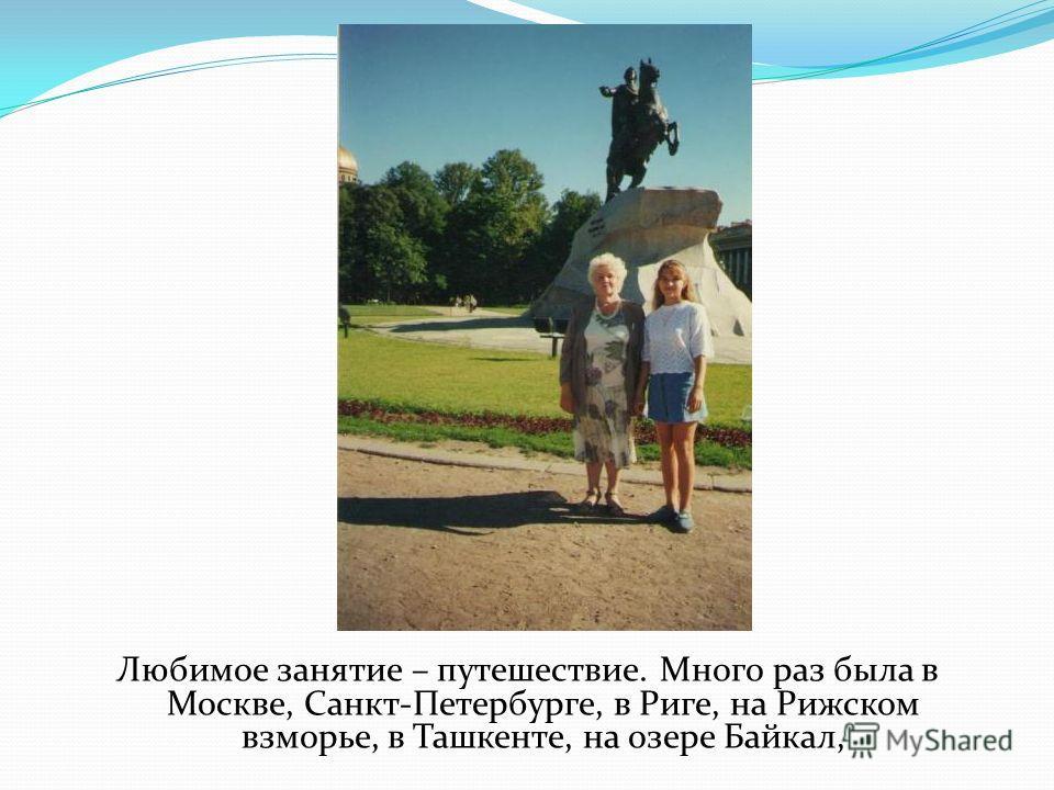 Любимое занятие – путешествие. Много раз была в Москве, Санкт-Петербурге, в Риге, на Рижском взморье, в Ташкенте, на озере Байкал,