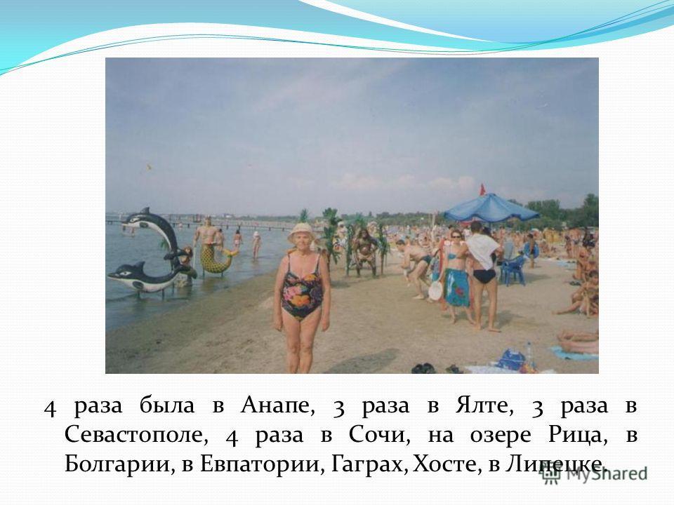 4 раза была в Анапе, 3 раза в Ялте, 3 раза в Севастополе, 4 раза в Сочи, на озере Рица, в Болгарии, в Евпатории, Гаграх, Хосте, в Липецке.